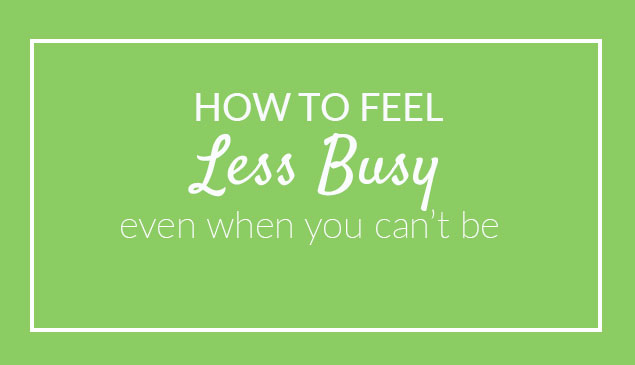 How to Feel Less Busy Even When You Can't Be