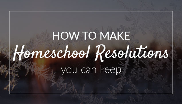 How to Make Homeschool Resolutions You Can Keep