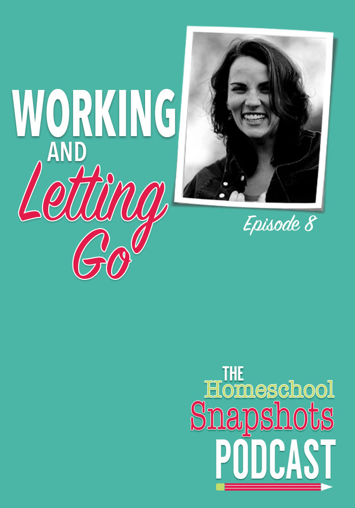 The Homeschool Snapshots Podcast Episode 8: Working and Letting Go