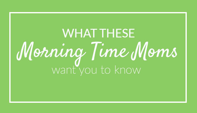 What These Morning Time Moms Want You to Know