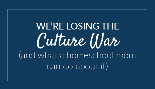 We're losing the culture war (and what a homeschool mom can do about it)