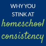 Why you stink at homeschool consistency Pam Barnhill Homeschool Solutions