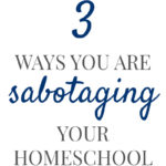 Three Ways You Might be Sabotaging Your Homeschool Pam Barnhill Homeschool Solutions